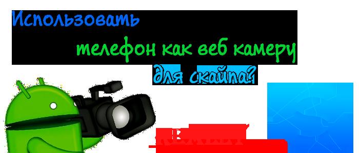 телефон как веб камера,использовать телефон как веб камеру,подключить телефон как веб камеру,андроид телефон как веб камера